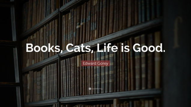 351069-edward-gorey-quote-books-cats-life-is-good